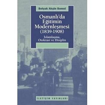 Osmanlý'da Eðitimin Modernleþmesi (1839-1908) (Ýslamlaþma, Otokrasi ve Disiplin) Selçuk Akþin Somel Ýletiþim Yayýnlarý