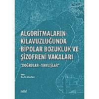 """Algoritmalarýn Kýlavuzluðunda Bipolar Bozukluk ve Þizofreni Vakalarý """"Doðrular - Yanlýþlar"""""""